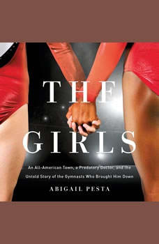 The Girls: An All-American Town, a Predatory Doctor, and the Untold Story of the Gymnasts Who Brought Him Down An All-American Town, a Predatory Doctor, and the Untold Story of the Gymnasts Who Brought Him Down, Abigail Pesta