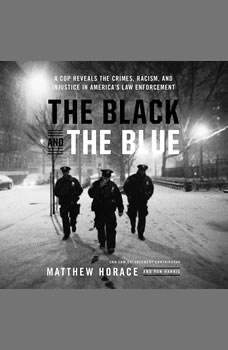 The Black and the Blue: A Cop Reveals the Crimes, Racism, and Injustice in AmericaA¿s Law Enforcement, Matthew Horace