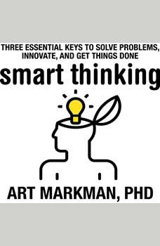 Smart Thinking: Three Essential Keys to Solve Problems, Innovate, and Get Things Done, Art Markman