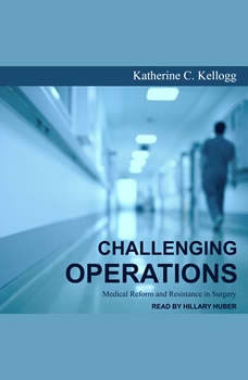 Challenging Operations: Medical Reform and Resistance in Surgery, Katherine C. Kellogg
