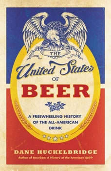 The United States of Beer: A Freewheeling History of the All-American Drink, Dane Huckelbridge