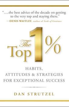 The Top 1%: Habits, Attitudes & Strategies For Exceptional Success, Dan Strutzel