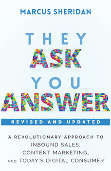 They Ask, You Answer: A Revolutionary Approach to Inbound Sales, Content Marketing, and Today's Digital Consumer, Revised & Updated, Marcus Sheridan