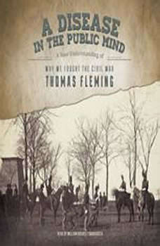 A Disease in the Public Mind: A New Understanding of Why We Fought the Civil War A New Understanding of Why We Fought the Civil War, Thomas Fleming