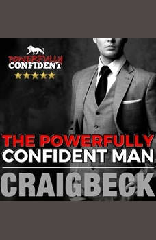 The Powerfully Confident Man: How to Develop Magnetically Attractive Self Confidence, Craig Beck