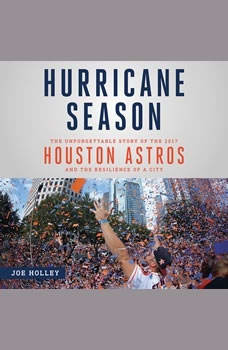 Hurricane Season: The Unforgettable Story of the 2017 Houston Astros and the Resilience of a City The Unforgettable Story of the 2017 Houston Astros and the Resilience of a City, Joe Holley