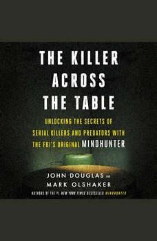 The Killer Across the Table: Unlocking the Secrets of Serial Killers and Predators with the FBI's Original Mindhunter, John E. Douglas