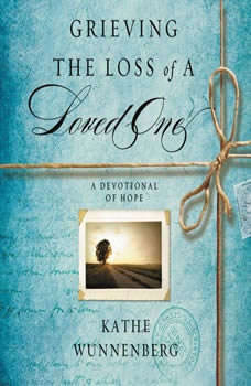 Grieving the Loss of a Loved One: A Devotional of Hope A Devotional of Hope, Kathe Wunnenberg