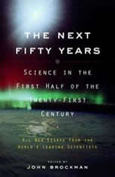 The Next Fifty Years: Science in the First Half of the Twenty-First Century Science in the First Half of the Twenty-First Century, John Brockman