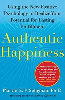 Authentic Happiness: Using the new Positive Psychology to Realize Your Potential for Lasting Fulfillment, Martin E. P. Seligman