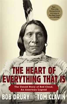 The Heart of Everything That Is: The Untold Story of Red Cloud, An American Legend, Bob Drury