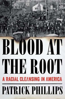 Blood at the Root: A Racial Cleansing in America A Racial Cleansing in America, Patrick Phillips