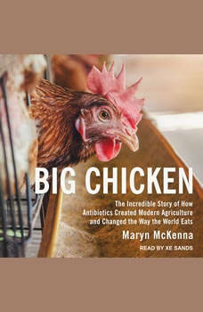 Big Chicken: The Incredible Story of How Antibiotics Created Modern Agriculture and Changed the Way the World Eats, Maryn McKenna