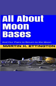 All About Moon Bases-And Our Plans to Return to the Moon, Martin K. Ettington