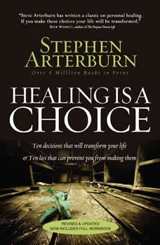 Healing Is a Choice: 10 Decisions That Will Transform Your Life and 10 Lies That Can Prevent You From Making Them 10 Decisions That Will Transform Your Life and 10 Lies That Can Prevent You From Making Them, Stephen Arterburn