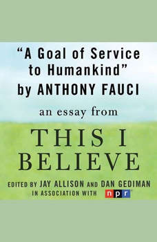 A Goal of Service to Humankind: A This I Believe Essay, Anthony Fauci