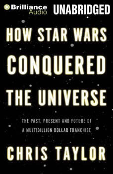 How Star Wars Conquered the Universe: The Past, Present, and Future of a Multibillion Dollar Franchise The Past, Present, and Future of a Multibillion Dollar Franchise, Chris Taylor