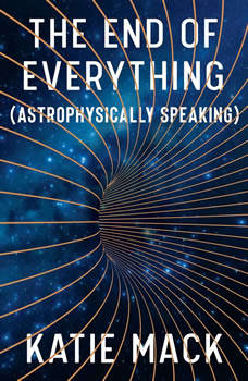 The End of Everything: (Astrophysically Speaking), Katie Mack