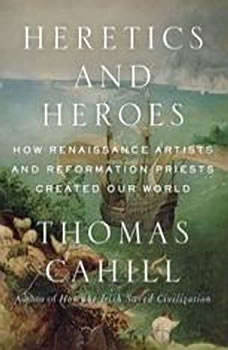 Heretics and Heroes: How Renaissance Artists and Reformation Priests Created Our World, Thomas Cahill