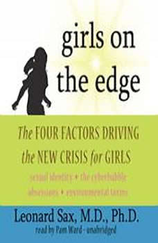 Girls on the Edge: The Four Factors Driving the New Crisis for Girls: Sexual Identity, the Cyberbubble, Obsessions, Environmental Toxins The Four Factors Driving the New Crisis for Girls: Sexual Identity, the Cyberbubble, Obsessions, Environmental Toxins, Leonard Sax, M.D., Ph.D.
