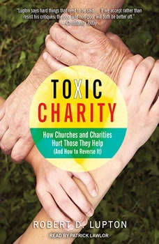 Toxic Charity: How Churches and Charities Hurt Those They Help (And How to Reverse It), Robert D. Lupton