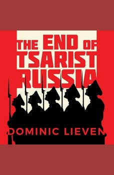 The End of Tsarist Russia: The March to World War I and Revolution, Dominic Lieven