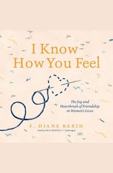 I Know How You Feel: The Joy and Heartbreak of Friendship in Womens Lives, F. Diane Barth