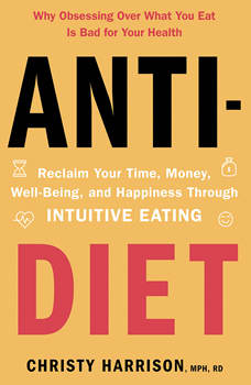 Anti-Diet: Reclaim Your Time, Money, Well-Being, and Happiness Through Intuitive Eating, Christy Harrison