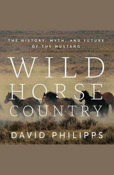 Wild Horse Country: The History, Myth, and Future of the Mustang, David Philipps