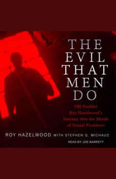 The Evil That Men Do: FBI Profiler Roy Hazelwood's Journey into the Minds of Sexual Predators, Roy Hazelwood