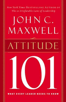 Attitude 101: What Every Leader Needs to Know What Every Leader Needs to Know, John C. Maxwell
