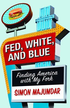 Fed, White, and Blue: Finding America with My Fork, Simon Majumdar