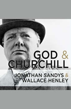 God and Churchill: How the Great Leader's Sense of Divine Destiny Changed His Troubled World and Offers Hope for Ours, Wallace Henley