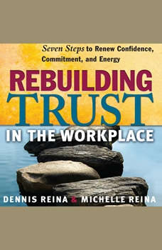 Rebuilding Trust in the Workplace: Seven Steps to Renew Confidence, Commitment, and Energy, Dennis Reina