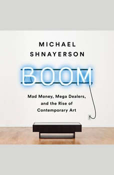 Boom: Mad Money, Mega Dealers, and the Rise of Contemporary Art, Michael Shnayerson