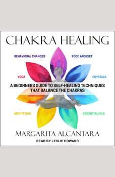 Chakra Healing: A Beginner's Guide to Self-Healing Techniques that Balance the Chakras, Margarita Alcantara