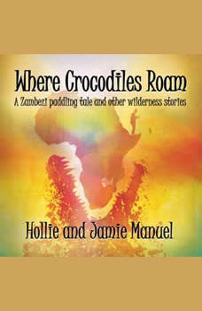 Where Crocodiles Roam: A Zambezi paddling tale and other wilderness stories, Hollie and Jamie Manuel