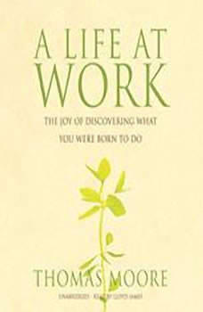 A Life At Work: The Joy of Discovering What You Were Born to Do, Thomas Moore