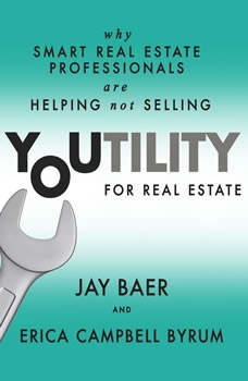 Youtility for Real Estate: Why Smart Real Estate Professionals are Helping, Not Selling, Jay Baer