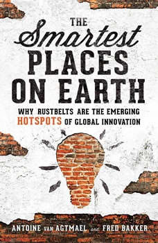 The Smartest Places on Earth: Why Rustbelts Are the Emerging Hotspots of Global Innovation Why Rustbelts Are the Emerging Hotspots of Global Innovation, Antoine van Agtmael