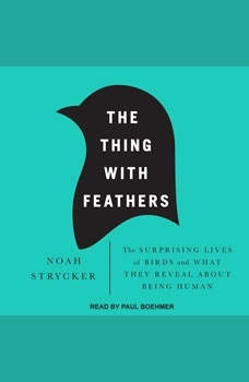 The Thing with Feathers: The Surprising Lives of Birds and What They Reveal About Being Human, Noah Strycker