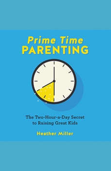 Prime-Time Parenting: The Two-Hour-a-Day Secret to Raising Great Kids, Heather Miller