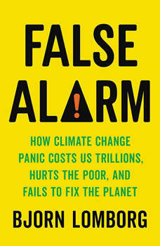 False Alarm: How Climate Change Panic Costs Us Trillions, Hurts the Poor, and Fails to Fix the Planet, Bjorn Lomborg
