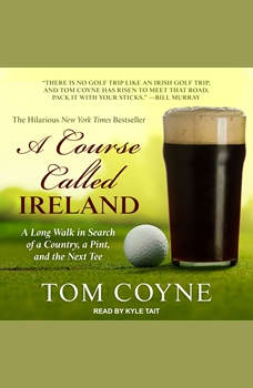 A Course Called Ireland: A Long Walk in Search of a Country, a Pint, and the Next Tee, Tom Coyne