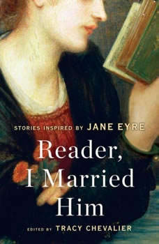 Reader, I Married Him: Stories Inspired by Jane Eyre, Tracy Chevalier