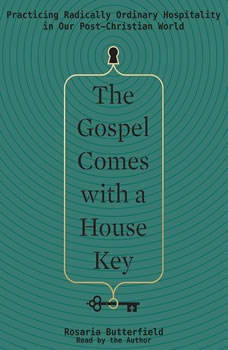 The Gospel Comes with a House Key: Practicing Radically Ordinary Hospitality in Our Post-Christian World, Rosaria Butterfield