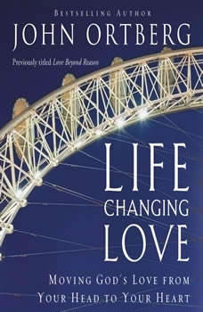 Life-Changing Love: Moving God's Love from Your Head to Your Heart, John Ortberg