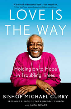 Love is the Way: Holding onto Hope in Troubling Times, Bishop Michael Curry