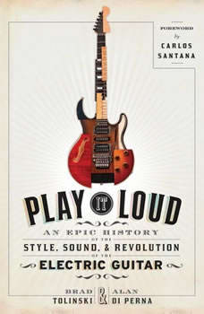 Play It Loud: An Epic History of the Style, Sound, and Revolution of the Electric Guitar An Epic History of the Style, Sound, and Revolution of the Electric Guitar, Brad Tolinski