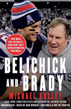 Belichick and Brady: Two Men, the Patriots, and How They Revolutionized Football, Michael Holley